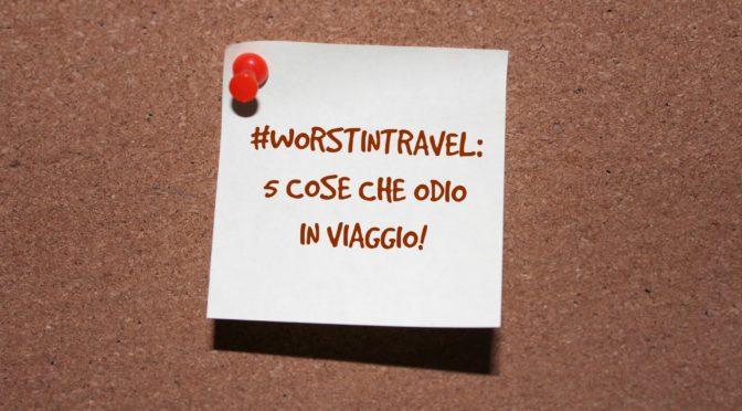 #worstintravel: 5 cose che odio in viaggio!