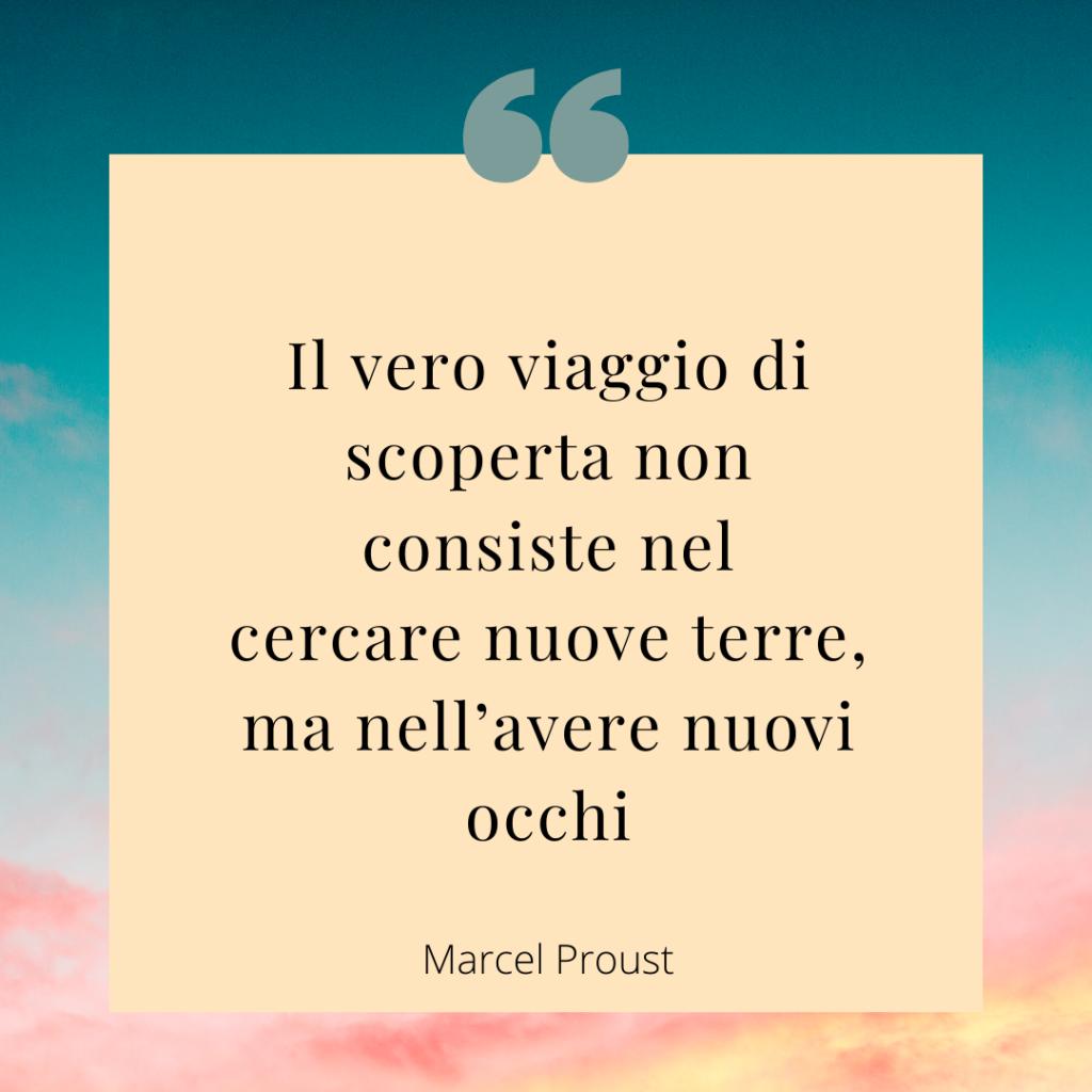 Il vero viaggio di scoperta non consiste nel cercare nuove terre, ma nell'avere nuovi occhi - Marcel Proust